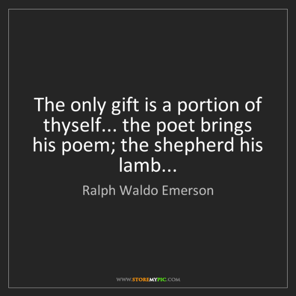 Ralph Waldo Emerson: The only gift is a portion of thyself... the poet brings...