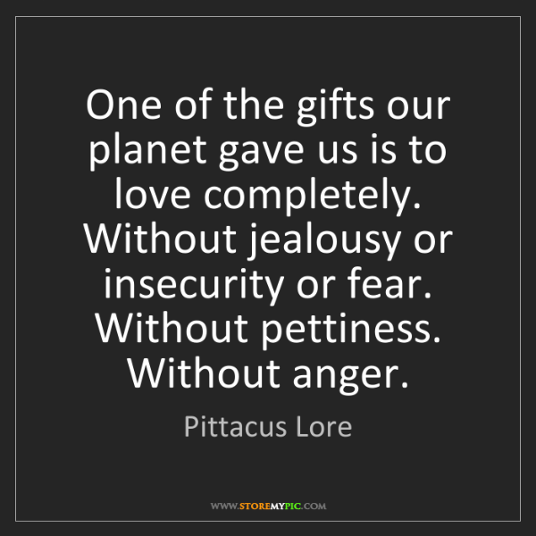 Pittacus Lore: One of the gifts our planet gave us is to love completely....