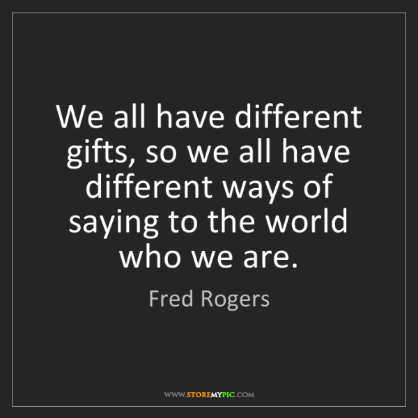 Fred Rogers: We all have different gifts, so we all have different...