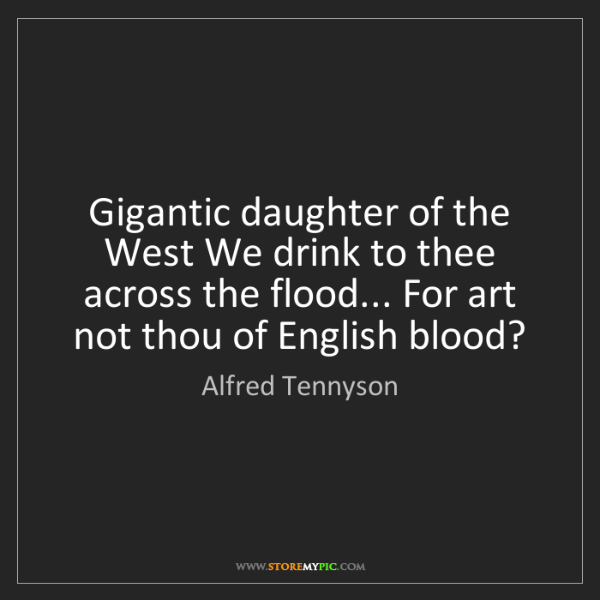 Alfred Tennyson: Gigantic daughter of the West We drink to thee across...
