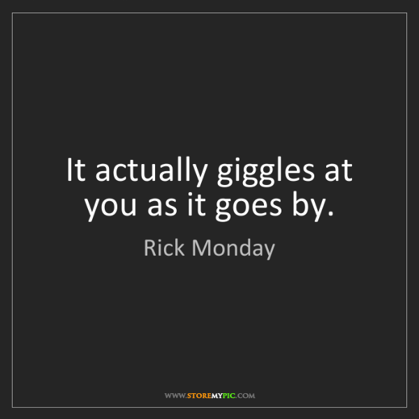 Rick Monday: It actually giggles at you as it goes by.