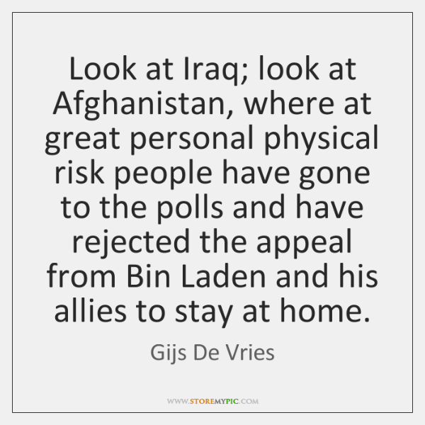 Look at Iraq; look at Afghanistan, where at great personal physical risk ...