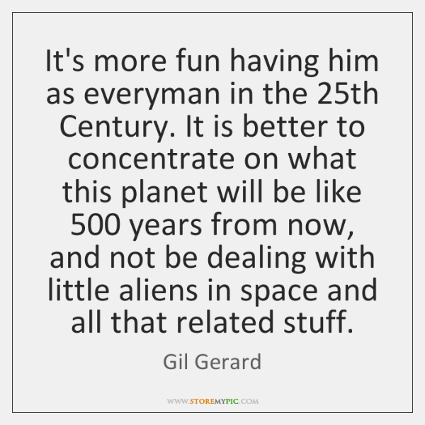 It's more fun having him as everyman in the 25th Century. It ...