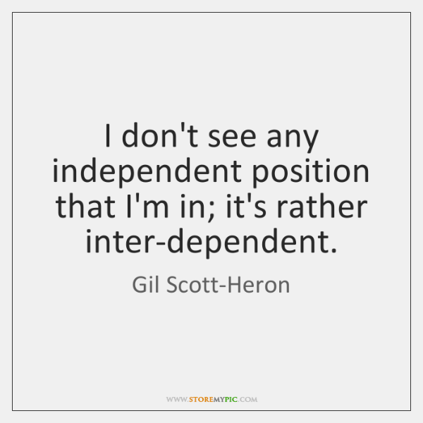 I don't see any independent position that I'm in; it's rather inter-dependent.