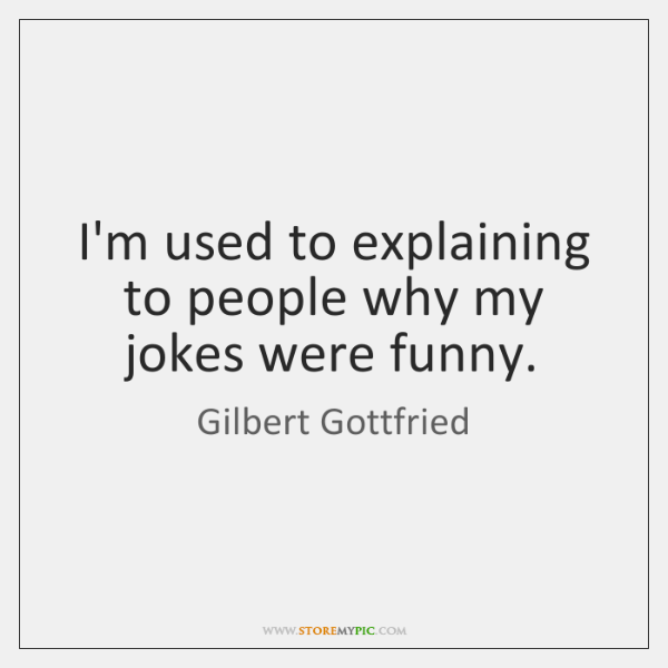I'm used to explaining to people why my jokes were funny.