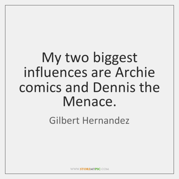 My two biggest influences are Archie comics and Dennis the Menace.