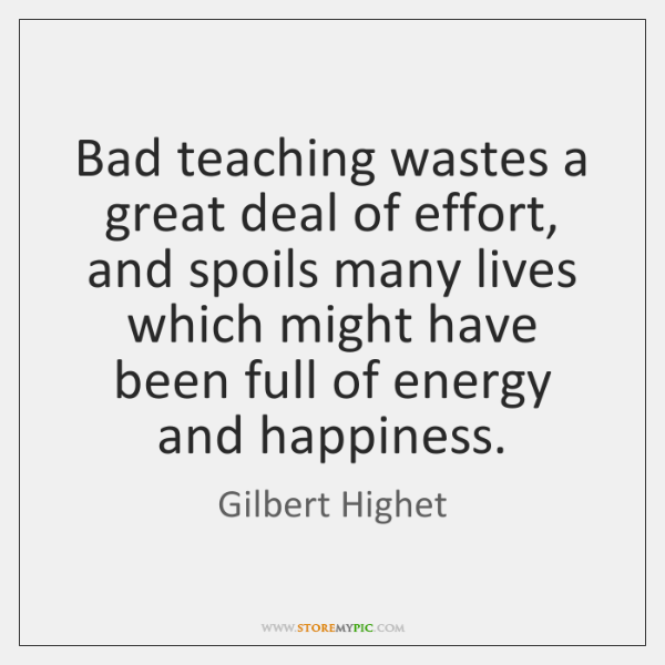 Bad teaching wastes a great deal of effort, and spoils many lives ...