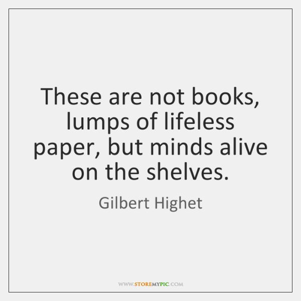 These are not books, lumps of lifeless paper, but minds alive on ...