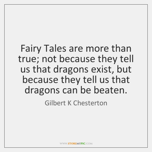Fairy Tales are more than true; not because they tell us that ...