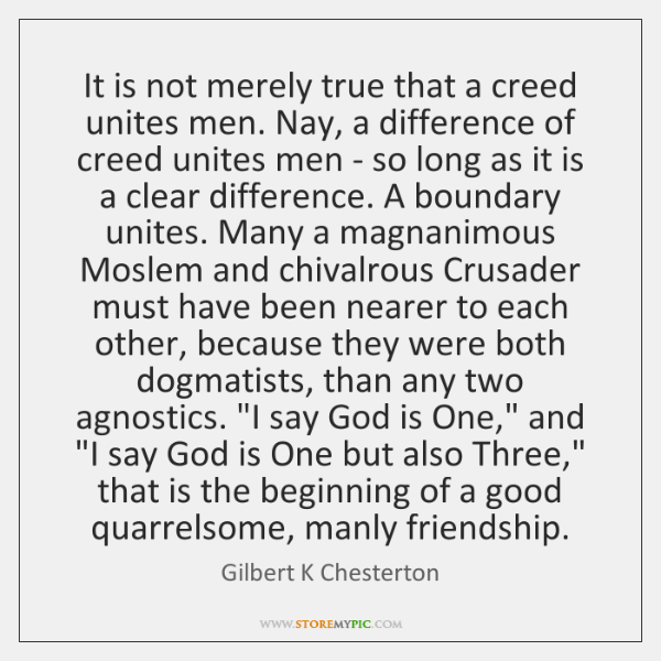 It is not merely true that a creed unites men. Nay, a ...