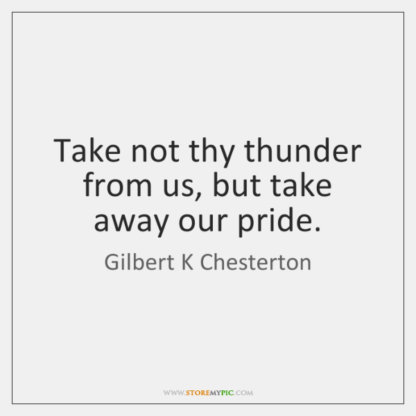 Take not thy thunder from us, but take away our pride.