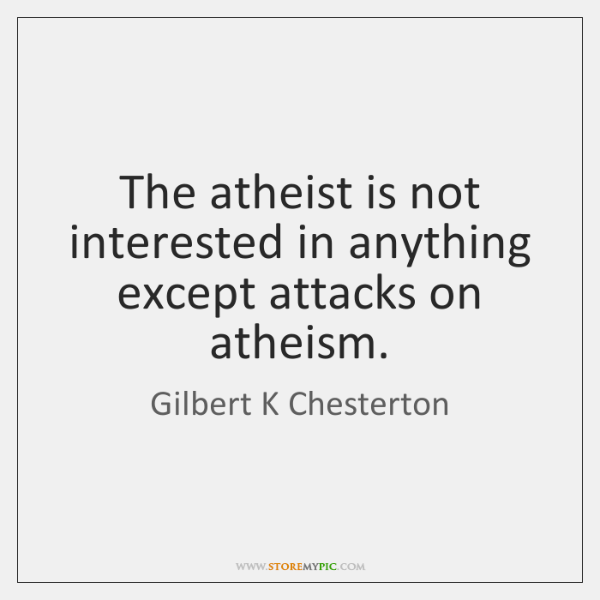 The atheist is not interested in anything except attacks on atheism.