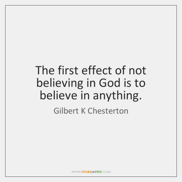 The first effect of not believing in God is to believe in ...