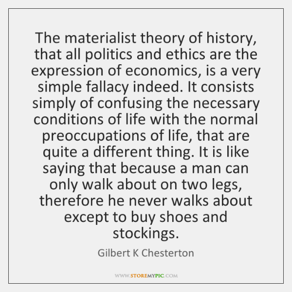 The materialist theory of history, that all politics and ethics are the ...