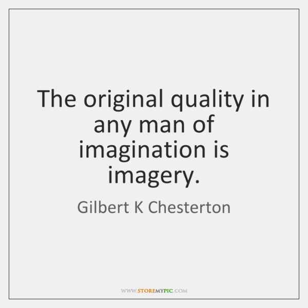 The original quality in any man of imagination is imagery.