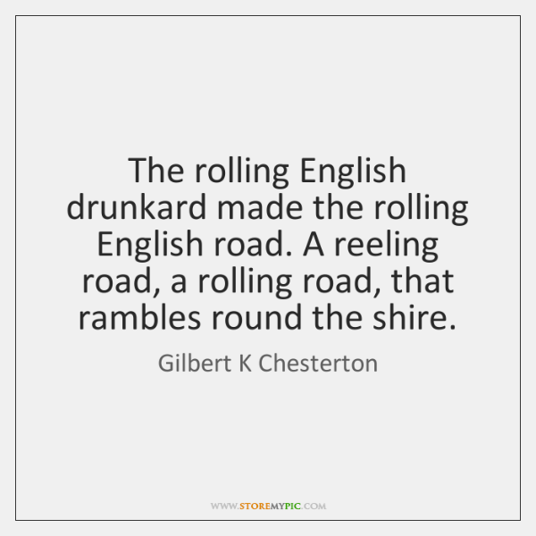 The rolling English drunkard made the rolling English road. A reeling road, ...
