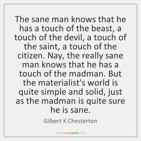The sane man knows that he has a touch of the beast, ...