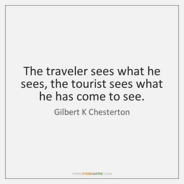 The traveler sees what he sees, the tourist sees what he has ...