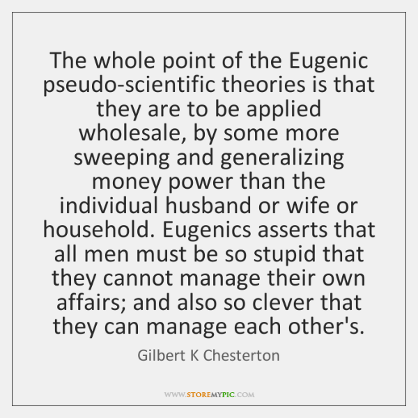 The whole point of the Eugenic pseudo-scientific theories is that they are ...