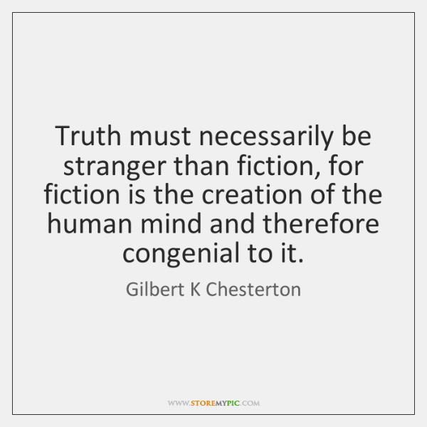 Truth must necessarily be stranger than fiction, for fiction is the creation ...