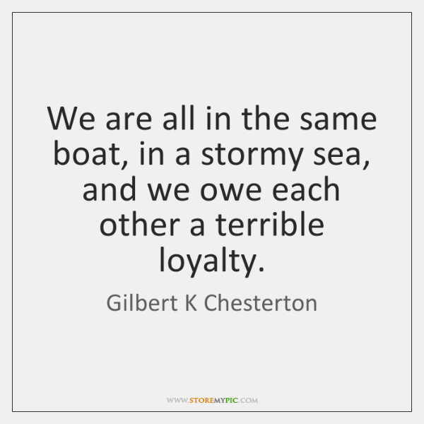 We are all in the same boat, in a stormy sea, and ...