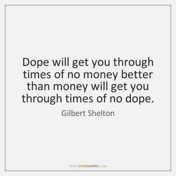 Dope will get you through times of no money better than money ...