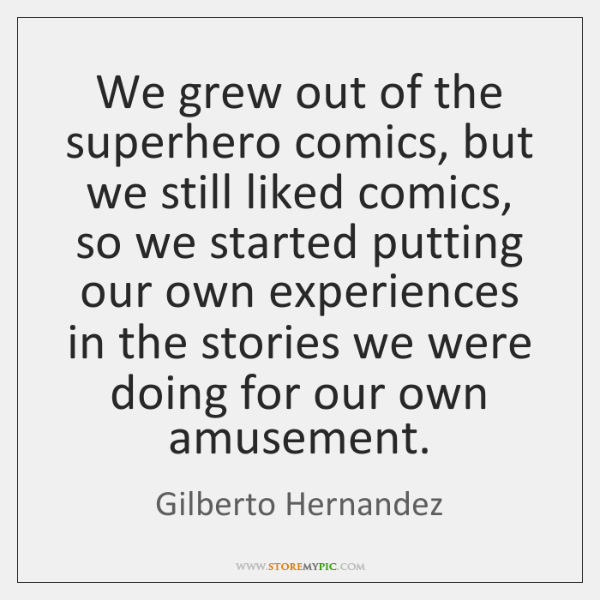 We grew out of the superhero comics, but we still liked comics, ...