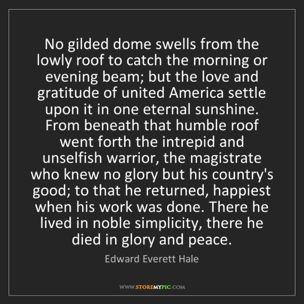 Edward Everett Hale: No gilded dome swells from the lowly roof to catch the...