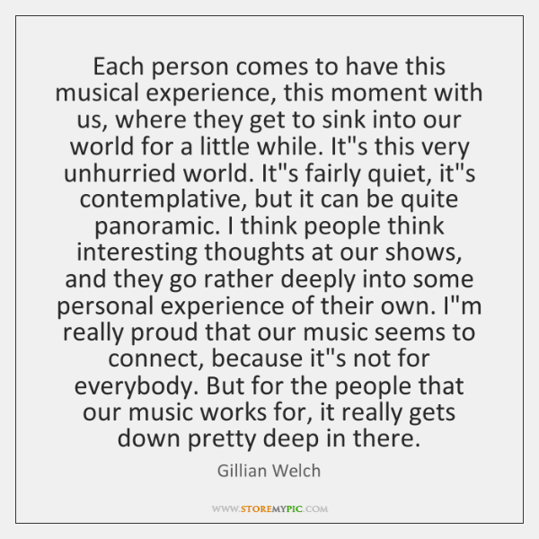 Each person comes to have this musical experience, this moment with us, ...