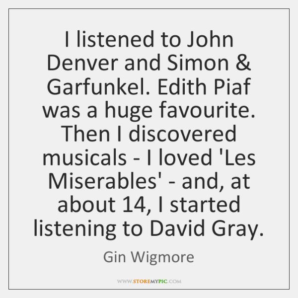 I listened to John Denver and Simon & Garfunkel. Edith Piaf was a ...