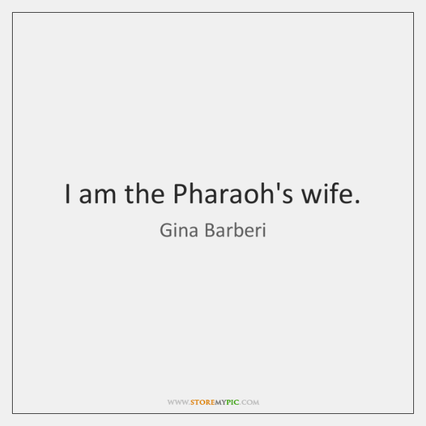 I am the Pharaoh's wife.