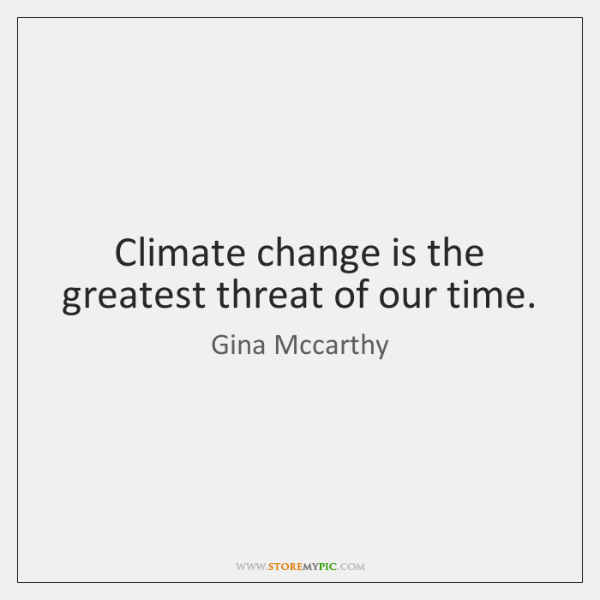 Climate change is the greatest threat of our time.