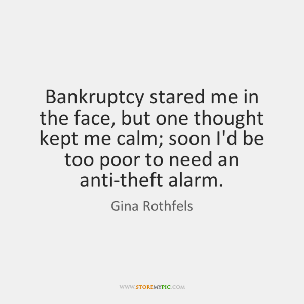 Bankruptcy stared me in the face, but one thought kept me calm; ...