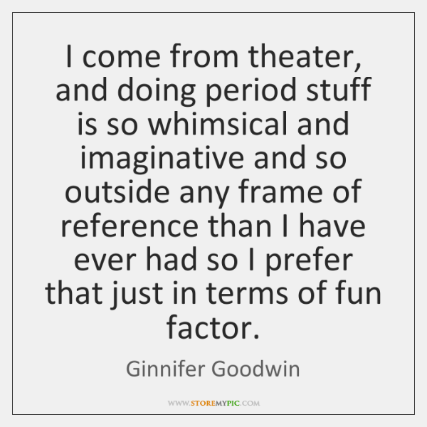 I come from theater, and doing period stuff is so whimsical and ...