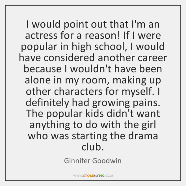 I would point out that I'm an actress for a reason! If ...