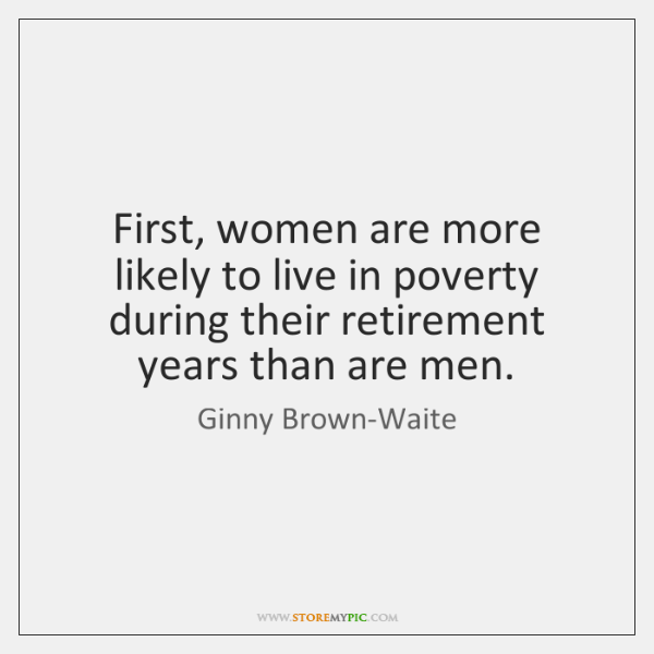 First, women are more likely to live in poverty during their retirement ...