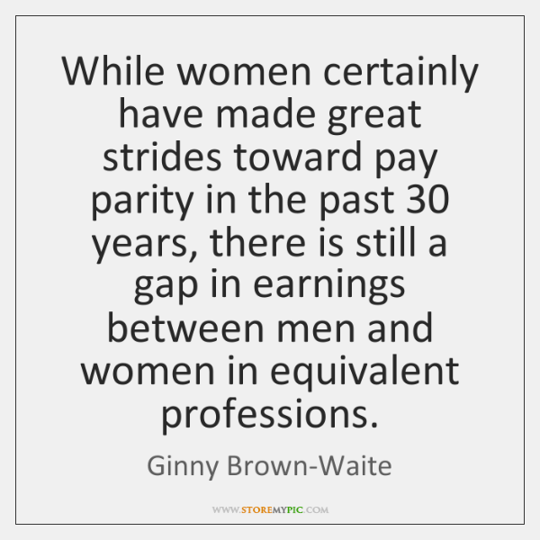 While women certainly have made great strides toward pay parity in the ...