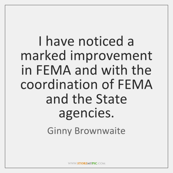 I have noticed a marked improvement in FEMA and with the coordination ...