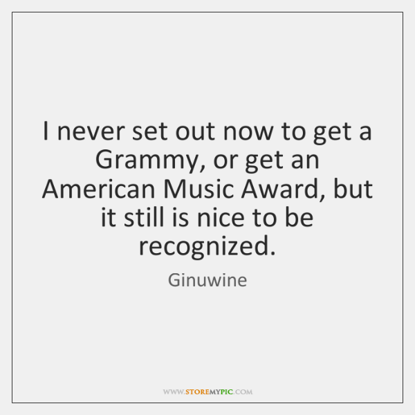 I never set out now to get a Grammy, or get an ...