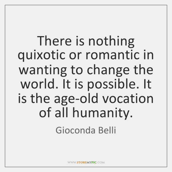 There is nothing quixotic or romantic in wanting to change the world. ...