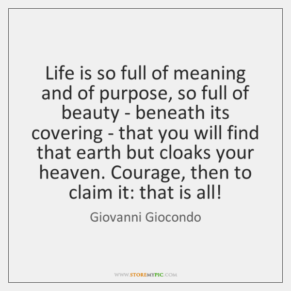 Life is so full of meaning and of purpose, so full of ...