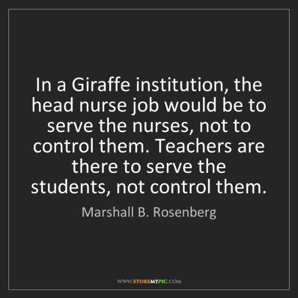 Marshall B. Rosenberg: In a Giraffe institution, the head nurse job would be...