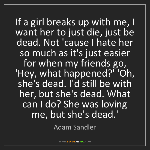 Adam Sandler: If a girl breaks up with me, I want her to just die,...