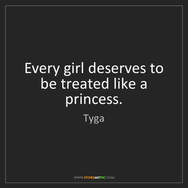 Tyga: Every girl deserves to be treated like a princess.