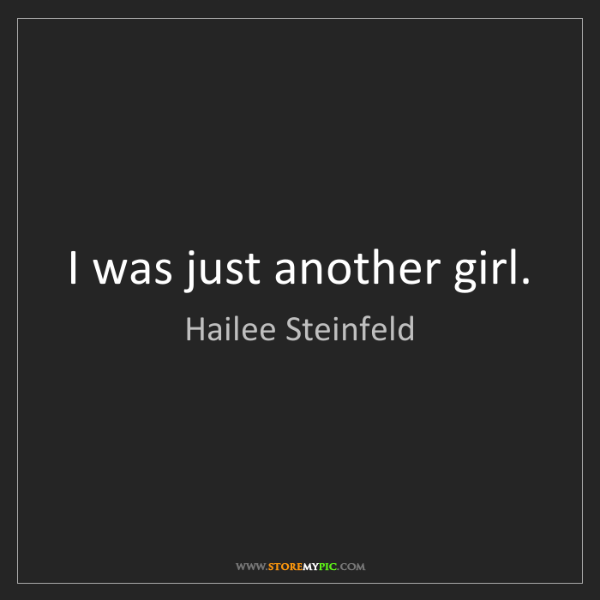 Hailee Steinfeld: I was just another girl.