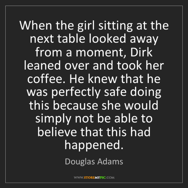 Douglas Adams: When the girl sitting at the next table looked away from...