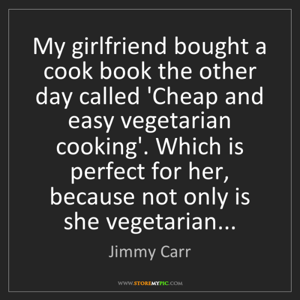 Jimmy Carr: My girlfriend bought a cook book the other day called...