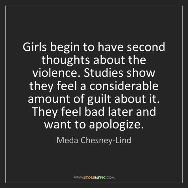 Meda Chesney-Lind: Girls begin to have second thoughts about the violence....