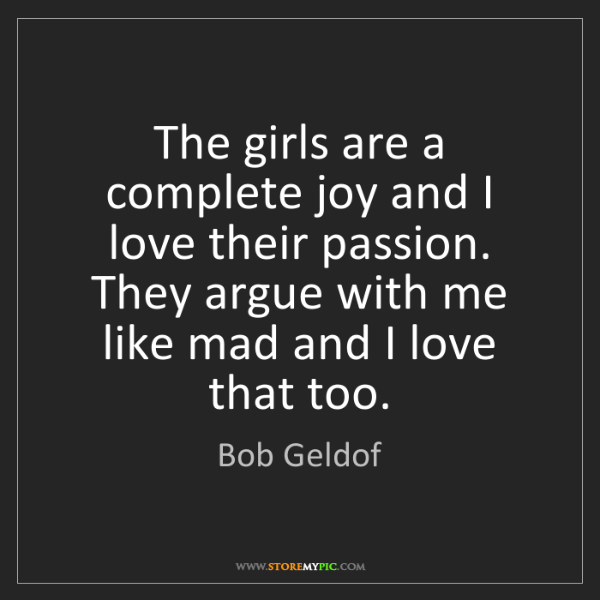 Bob Geldof: The girls are a complete joy and I love their passion....