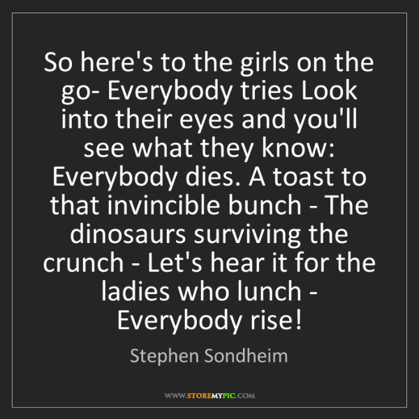 Stephen Sondheim: So here's to the girls on the go- Everybody tries Look...